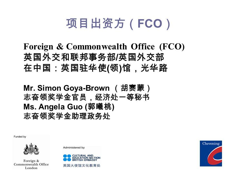 项目出资方( FCO ) Foreign & Commonwealth Office (FCO) 英国外交和联邦事务部 / 英国外交部 在中国:英国驻华使 ( 领 ) 馆,光华路 Mr.