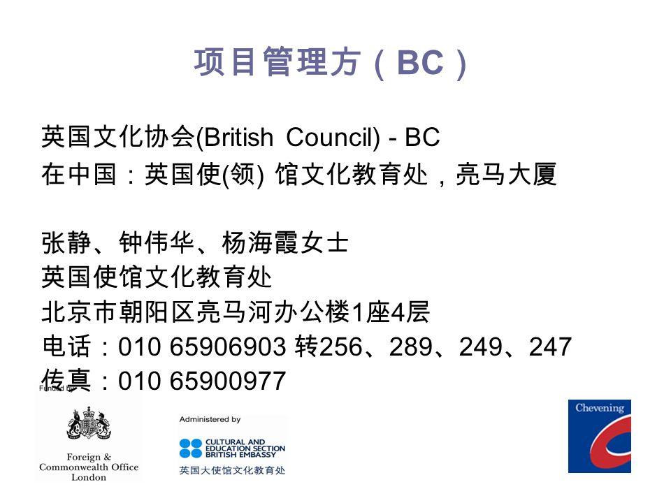 项目管理方( BC ) 英国文化协会 (British Council) - BC 在中国:英国使 ( 领 ) 馆文化教育处,亮马大厦 张静、钟伟华、杨海霞女士 英国使馆文化教育处 北京市朝阳区亮马河办公楼 1 座 4 层 电话: 010 65906903 转 256 、 289 、 249 、 247 传真: 010 65900977