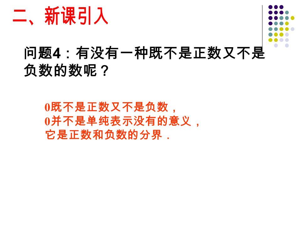 问题 4 :有没有一种既不是正数又不是 负数的数呢? 0 既不是正数又不是负数, 0 并不是单纯表示没有的意义, 它是正数和负数的分界.