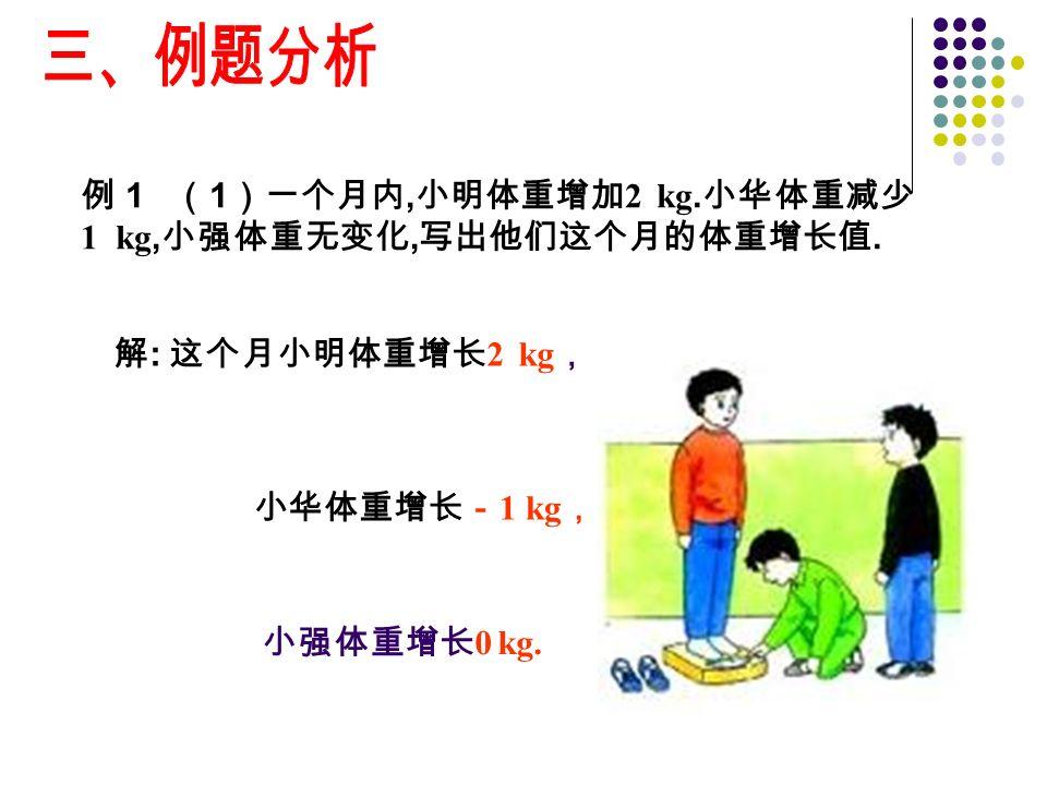 例 1 ( 1 )一个月内, 小明体重增加 2 kg. 小华体重减少 1 kg, 小强体重无变化, 写出他们这个月的体重增长值.