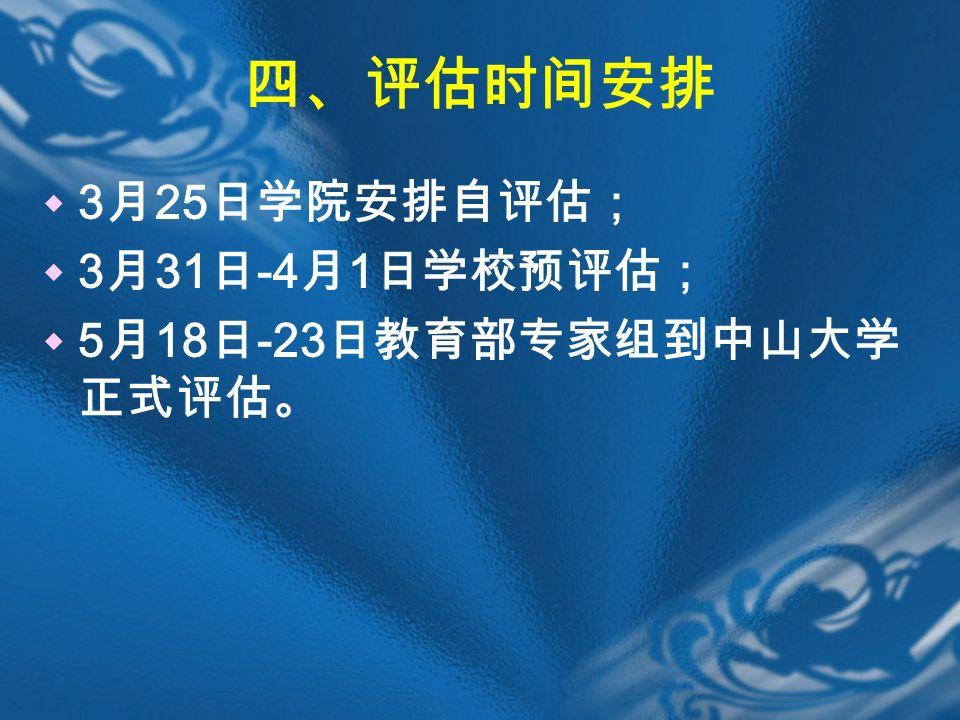 四、评估时间安排  3 月 25 日学院安排自评估;  3 月 31 日 -4 月 1 日学校预评估;  5 月 18 日 -23 日教育部专家组到中山大学 正式评估。