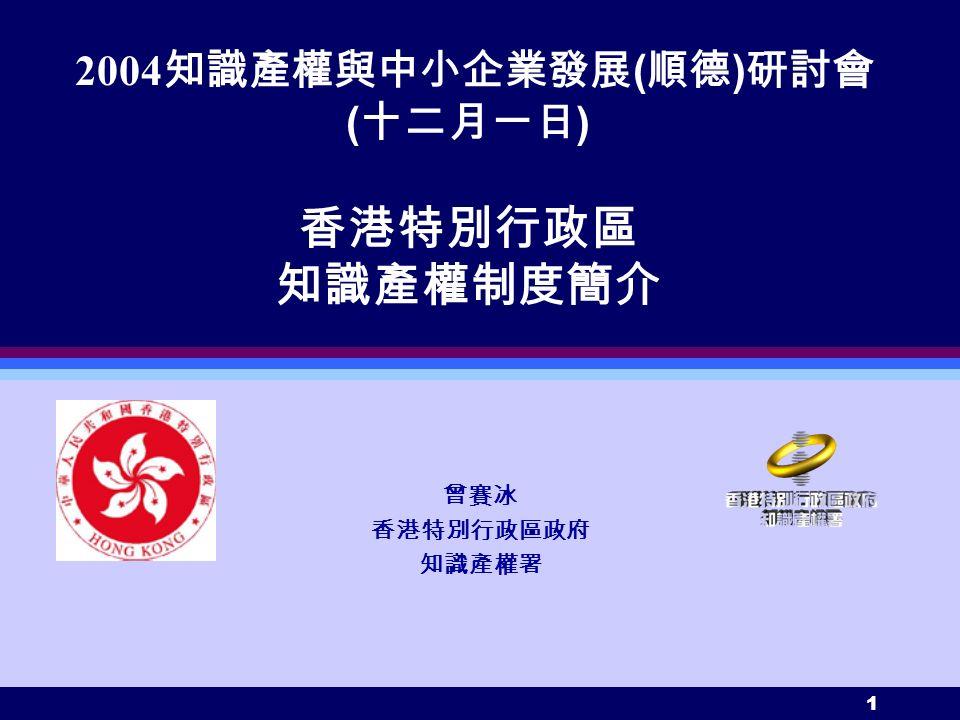 1 2004 知識產權與中小企業發展 ( 順德 ) 研討會 ( 十二月一日 ) 香港特別行政區 知識產權制度簡介 曾賽冰 香港特別行政區政府 知識產權署