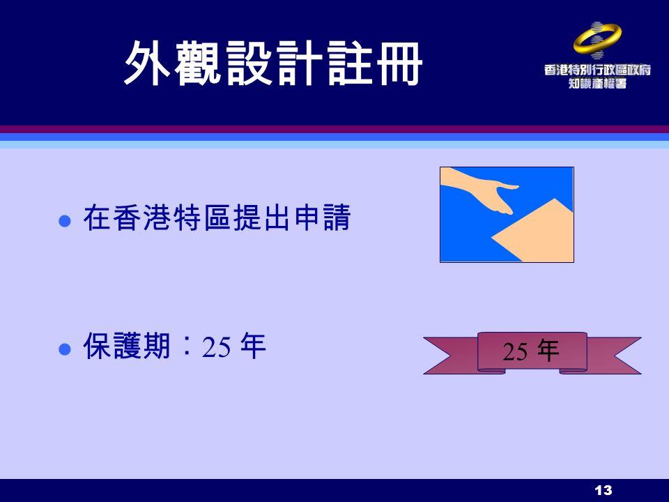 13 外觀設計註冊 在香港特區提出申請 l 保護期︰ 25 年 25 年