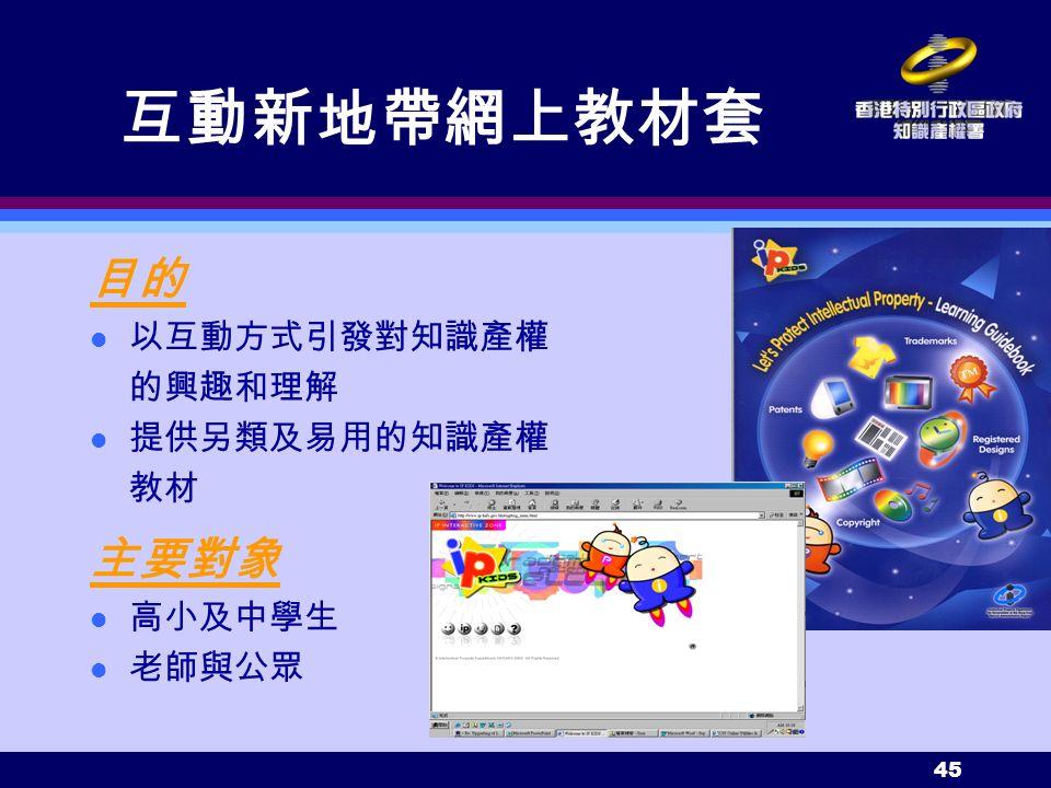 45 互動新地帶網上教材套 目的 以互動方式引發對知識產權 的興趣和理解 提供另類及易用的知識產權 教材 主要對象 高小及中學生 老師與公眾