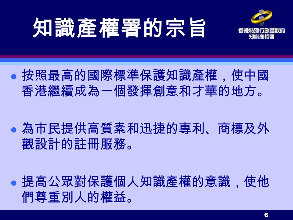 6 知識產權署的宗旨 l 按照最高的國際標準保護知識產權,使中國 香港繼續成為一個發揮創意和才華的地方。 l 為市民提供高質素和迅捷的專利、商標及外 觀設計的註冊服務。 l 提高公眾對保護個人知識產權的意識,使他 們尊重別人的權益。