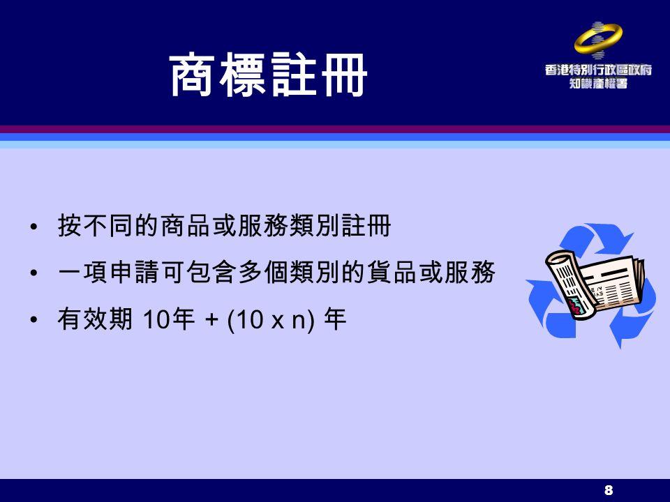 8 按不同的商品或服務類別註冊 一項申請可包含多個類別的貨品或服務 有效期 10 年 + (10 x n) 年 商標註冊