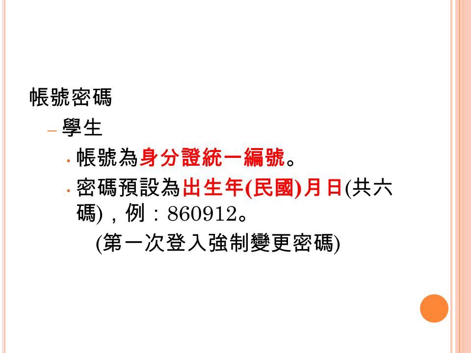 帳號密碼 – 學生 帳號為身分證統一編號。 密碼預設為出生年 ( 民國 ) 月日 ( 共六 碼 ) ,例: 860912 。 ( 第一次登入強制變更密碼 )