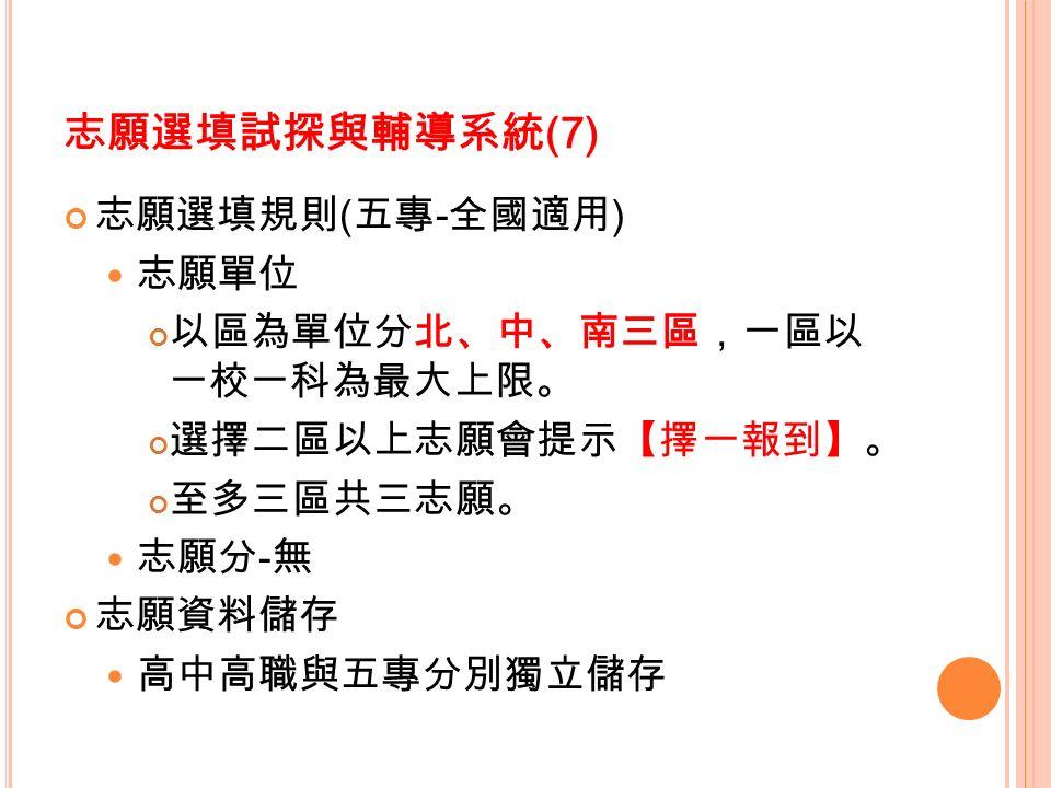 志願選填試探與輔導系統 (7) 志願選填規則 ( 五專 - 全國適用 ) 志願單位 以區為單位分北、中、南三區,一區以 一校一科為最大上限。 選擇二區以上志願會提示【擇一報到】。 至多三區共三志願。 志願分 - 無 志願資料儲存 高中高職與五專分別獨立儲存