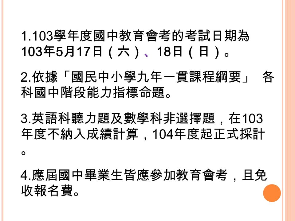 1.103 學年度國中教育會考的考試日期為 103 年 5 月 17 日(六)、 18 日(日)。 2.
