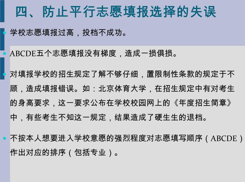 四、防止平行志愿填报选择的失误 学校志愿填报过高,投档不成功。 ABCDE 五个志愿填报没有梯度,造成一损俱损。 对填报学校的招生规定了解不够仔细,置限制性条款的规定于不 顾,造成填报错误。如:北京体育大学,在招生规定中有对考生 的身高要求,这一要求公布在学校校园网上的《年度招生简章》 中,有些考生不知这一规定,结果造成了硬生生的退档。 不按本人想要进入学校意愿的强烈程度对志愿填写顺序( ABCDE ) 作出对应的排序(包括专业)。