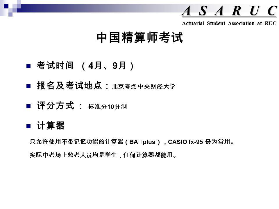 中国精算师考试 ASARUC Actuarial Student Association at RUC 考试时间 ( 4 月、 9 月) 报名及考试地点: 北京考点 中央财经大学 评分方式 : 标准分 10 分制 计算器 只允许使用不带记忆功能的计算器( BA Ⅱ plus ), CASIO fx-95 最为常用。 实际中考场上监考人员均是学生,任何计算器都能用。