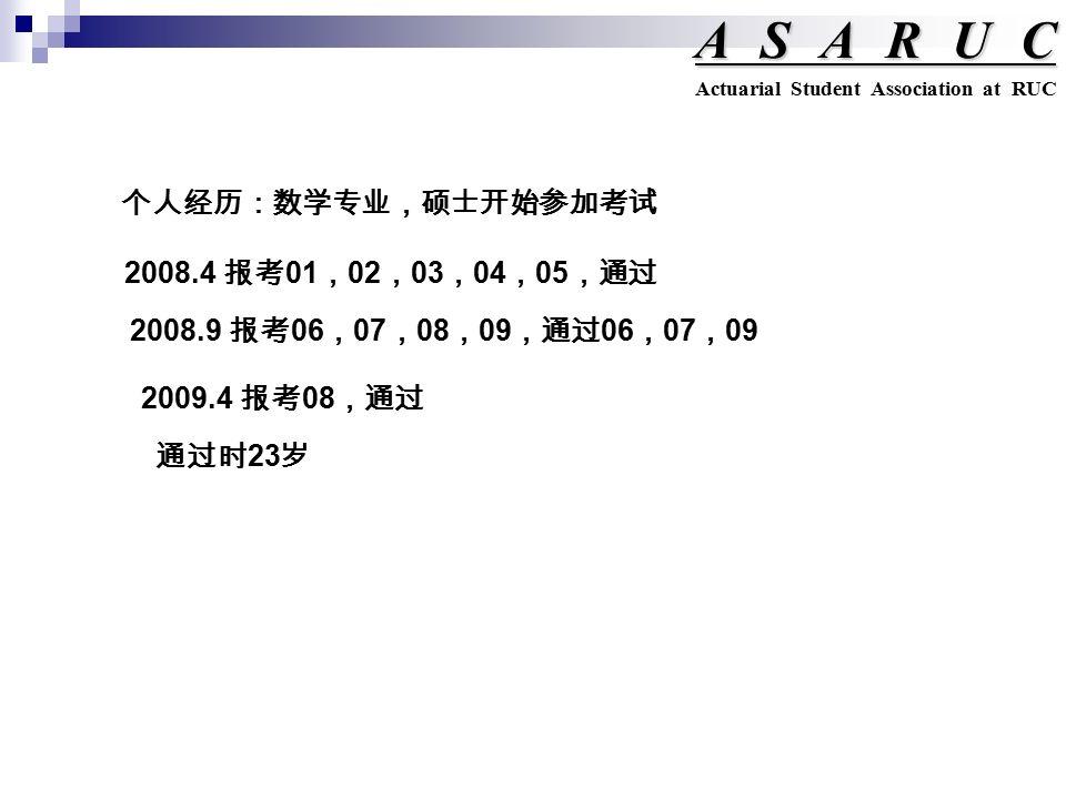 ASARUC Actuarial Student Association at RUC 个人经历:数学专业,硕士开始参加考试 2008.4 报考 01 , 02 , 03 , 04 , 05 ,通过 2008.9 报考 06 , 07 , 08 , 09 ,通过 06 , 07 , 09 2009.4 报考 08 ,通过 通过时 23 岁