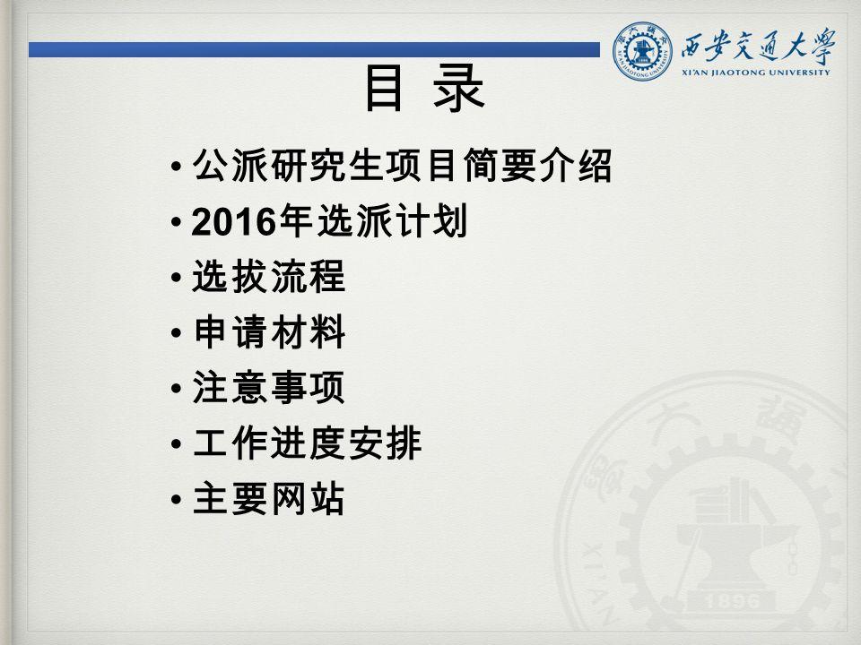 公派研究生项目简要介绍 2016 年选派计划 选拔流程 申请材料 注意事项 工作进度安排 主要网站 目 录目 录