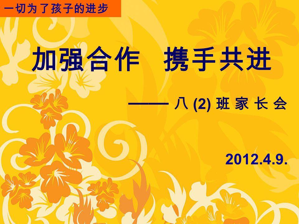 加强合作 携手共进 —— 八 (2) 班 家 长 会 2012.4.9. 一切为了孩子的进步