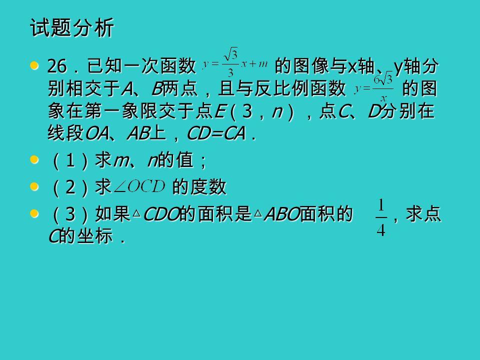 试题分析 26 .已知一次函数 的图像与 x 轴、 y 轴分 别相交于 A 、 B 两点,且与反比例函数 的图 象在第一象限交于点 E ( 3 , n ),点 C 、 D 分别在 线段 OA 、 AB 上, CD=CA . 26 .已知一次函数 的图像与 x 轴、 y 轴分 别相交于 A 、 B 两点,且与反比例函数 的图 象在第一象限交于点 E ( 3 , n ),点 C 、 D 分别在 线段 OA 、 AB 上, CD=CA . ( 1 )求 m 、 n 的值; ( 1 )求 m 、 n 的值; ( 2 )求 的度数 ( 2 )求 的度数 ( 3 )如果△ CDO 的面积是△ ABO 面积的 ,求点 C 的坐标. ( 3 )如果△ CDO 的面积是△ ABO 面积的 ,求点 C 的坐标.