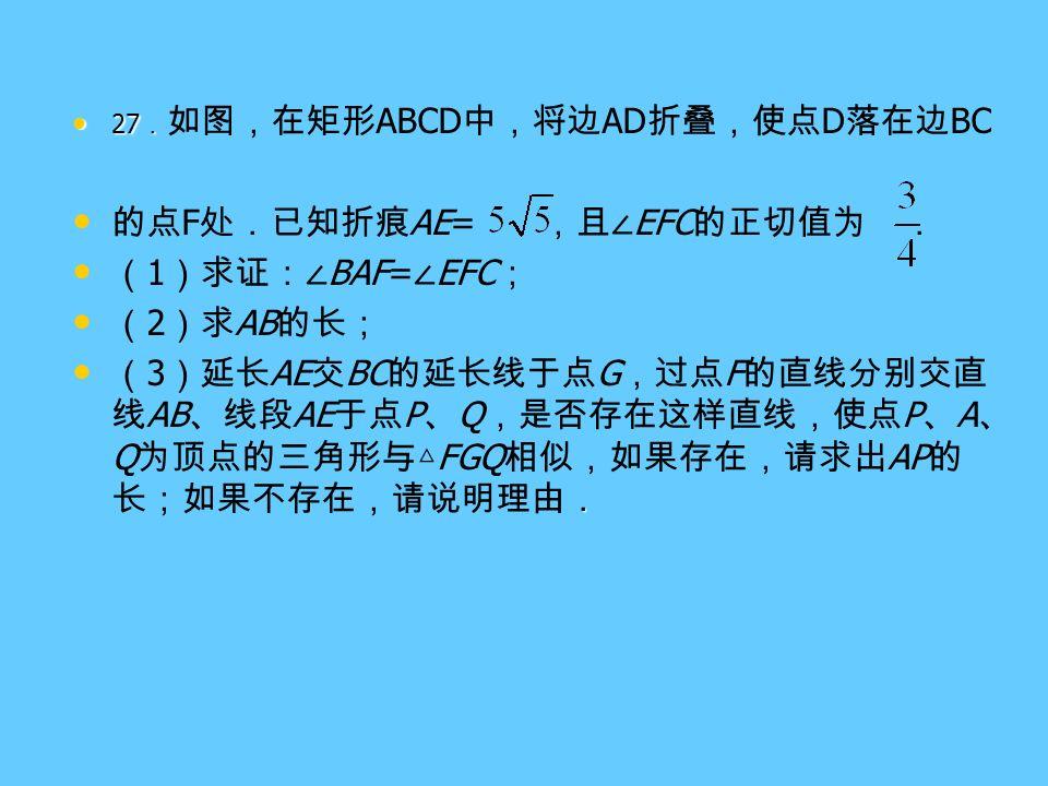 27 . 27 . 如图,在矩形 ABCD 中,将边 AD 折叠,使点 D 落在边 BC 的点 F 处.已知折痕 AE= ,且∠ EFC 的正切值为 . ( 1 )求证:∠ BAF= ∠ EFC ; ( 2 )求 AB 的长; . ( 3 )延长 AE 交 BC 的延长线于点 G ,过点 F 的直线分别交直 线 AB 、线段 AE 于点 P 、 Q ,是否存在这样直线,使点 P 、 A 、 Q 为顶点的三角形与△ FGQ 相似,如果存在,请求出 AP 的 长;如果不存在,请说明理由.