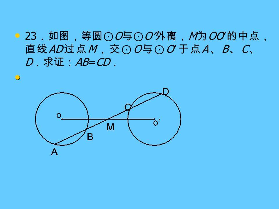 23 .如图,等圆⊙ O 与⊙ O′ 外离, M 为 OO′ 的中点, 直线 AD 过点 M ,交⊙ O 与⊙ O′ 于点 A 、 B 、 C 、 D .求证: AB=CD .