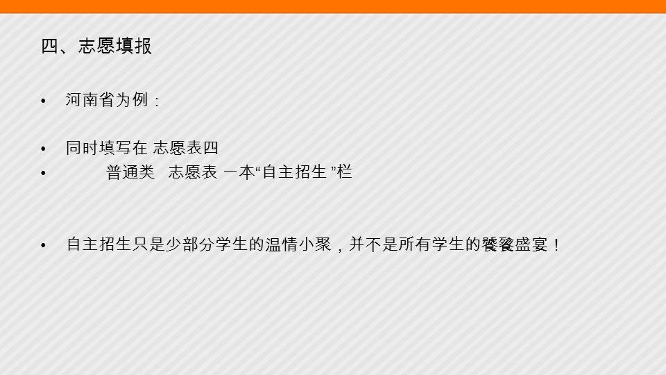 四、志愿填报 河南省为例: 同时填写在 志愿表四 普通类 志愿表 一本 自主招生 栏 自主招生只是少部分学生的温情小聚,并不是所有学生的饕餮盛宴!