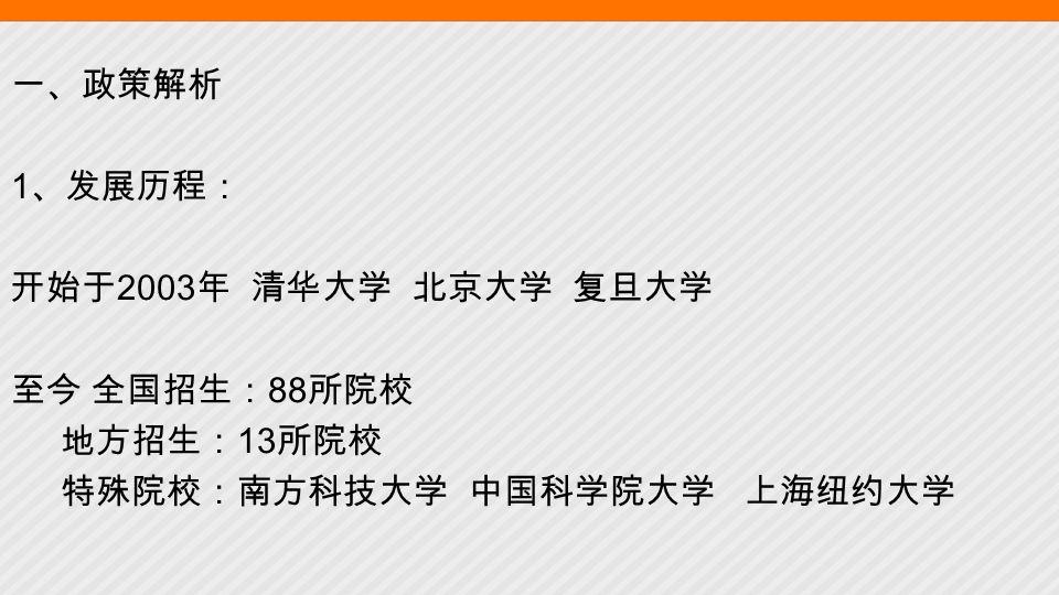 一、政策解析 1 、发展历程: 开始于 2003 年 清华大学 北京大学 复旦大学 至今 全国招生: 88 所院校 地方招生: 13 所院校 特殊院校:南方科技大学 中国科学院大学 上海纽约大学