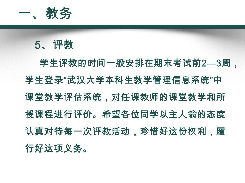 5 、评教 学生评教的时间一般安排在期末考试前 2—3 周, 学生登录 武汉大学本科生教学管理信息系统 中 课堂教学评估系统,对任课教师的课堂教学和所 授课程进行评价。希望各位同学以主人翁的态度 认真对待每一次评教活动,珍惜好这份权利,履 行好这项义务。 一、教务