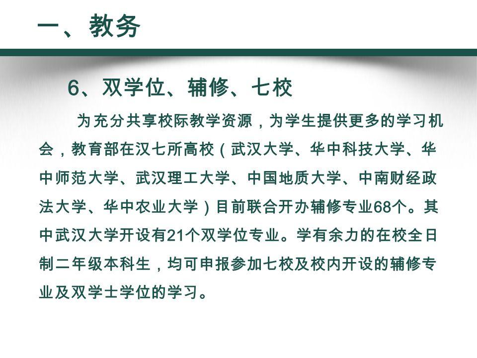 6 、双学位、辅修、七校 为充分共享校际教学资源,为学生提供更多的学习机 会,教育部在汉七所高校(武汉大学、华中科技大学、华 中师范大学、武汉理工大学、中国地质大学、中南财经政 法大学、华中农业大学)目前联合开办辅修专业 68 个。其 中武汉大学开设有 21 个双学位专业。学有余力的在校全日 制二年级本科生,均可申报参加七校及校内开设的辅修专 业及双学士学位的学习。 一、教务