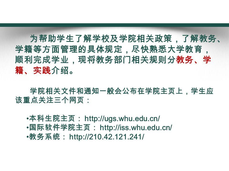 为帮助学生了解学校及学院相关政策,了解教务、 学籍等方面管理的具体规定,尽快熟悉大学教育, 顺利完成学业,现将教务部门相关规则分教务、学 籍、实践介绍。 学院相关文件和通知一般会公布在学院主页上,学生应 该重点关注三个网页: 本科生院主页: http://ugs.whu.edu.cn/ 国际软件学院主页: http://iss.whu.edu.cn/ 教务系统: http://210.42.121.241/