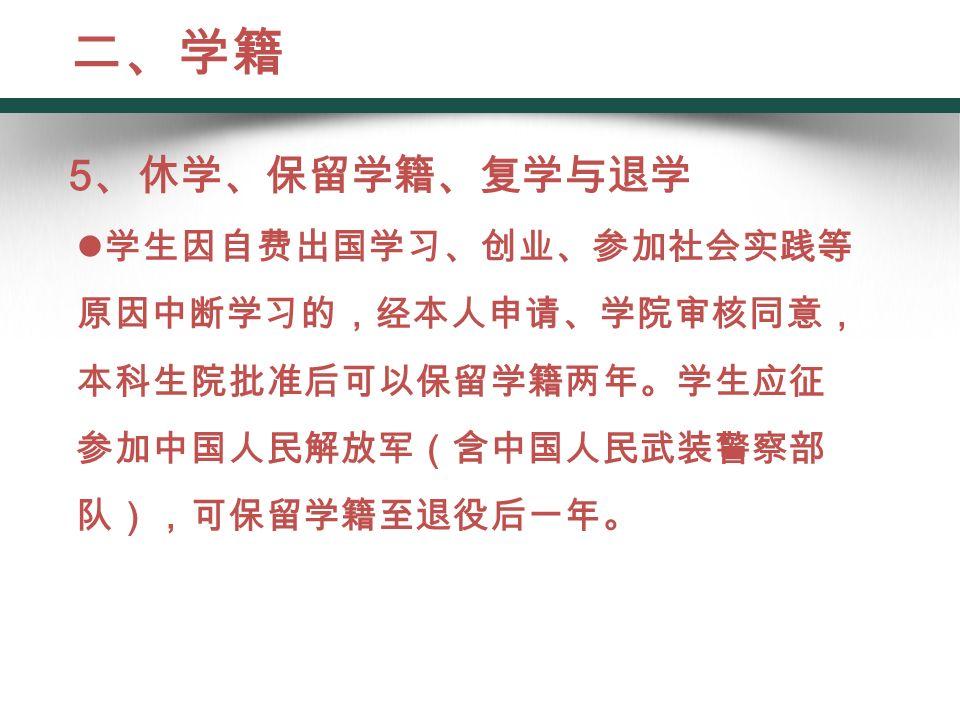 5 、休学、保留学籍、复学与退学 学生因自费出国学习、创业、参加社会实践等 原因中断学习的,经本人申请、学院审核同意, 本科生院批准后可以保留学籍两年。学生应征 参加中国人民解放军(含中国人民武装警察部 队),可保留学籍至退役后一年。 二、学籍