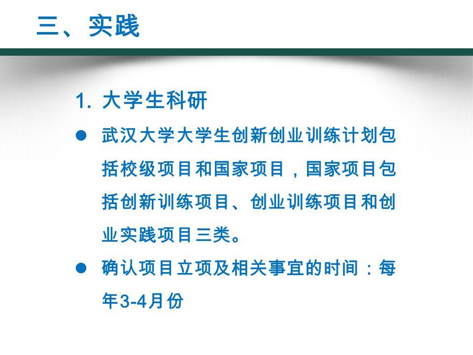 1. 大学生科研 武汉大学大学生创新创业训练计划包 括校级项目和国家项目,国家项目包 括创新训练项目、创业训练项目和创 业实践项目三类。 确认项目立项及相关事宜的时间:每 年 3-4 月份 三、实践