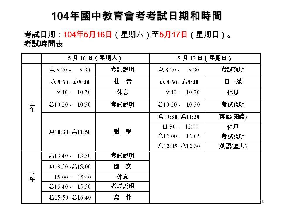 考試日期: 104 年 5 月 16 日(星期六)至 5 月 17 日(星期日)。 考試時間表 104 年國中教育會考考試日期和時間 10