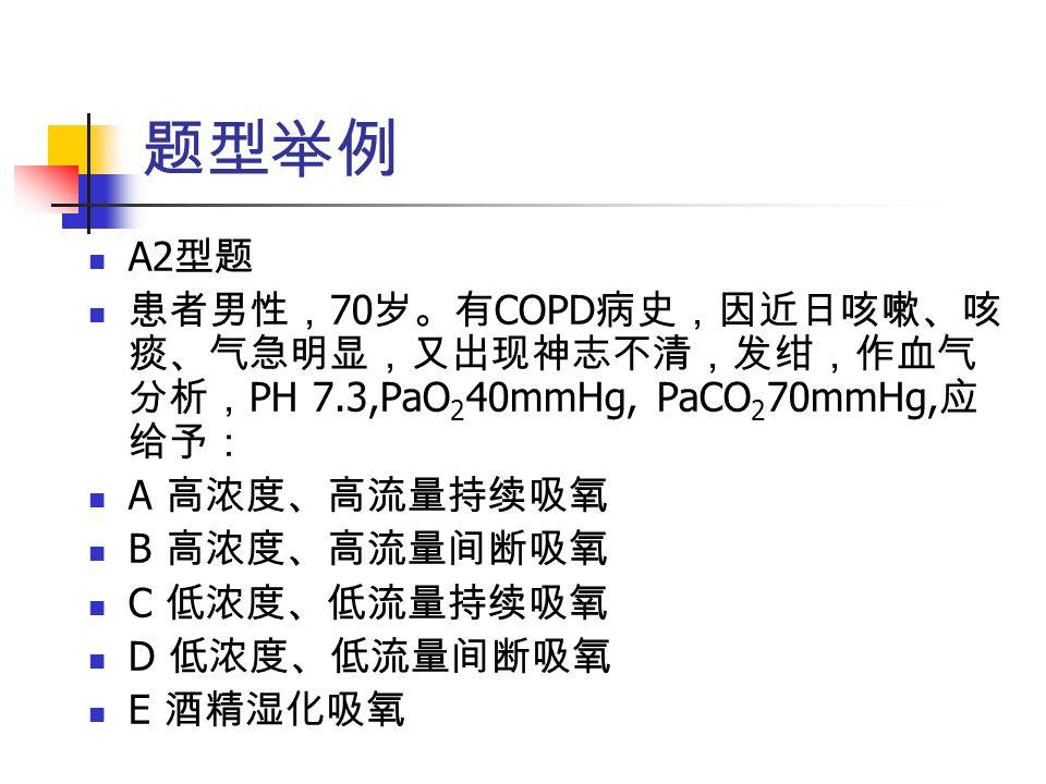 题型举例 A2 型题 患者男性, 70 岁。有 COPD 病史,因近日咳嗽、咳 痰、气急明显,又出现神志不清,发绀,作血气 分析, PH 7.3,PaO 2 40mmHg, PaCO 2 70mmHg, 应 给予: A 高浓度、高流量持续吸氧 B 高浓度、高流量间断吸氧 C 低浓度、低流量持续吸氧 D 低浓度、低流量间断吸氧 E 酒精湿化吸氧