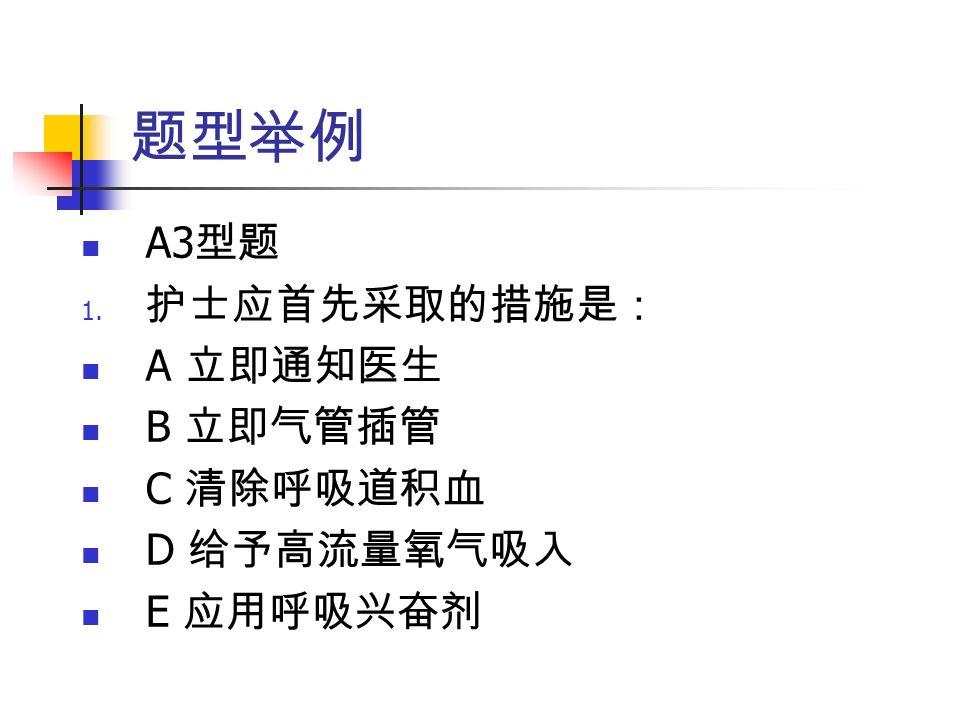 题型举例 A3 型题 1. 护士应首先采取的措施是: A 立即通知医生 B 立即气管插管 C 清除呼吸道积血 D 给予高流量氧气吸入 E 应用呼吸兴奋剂