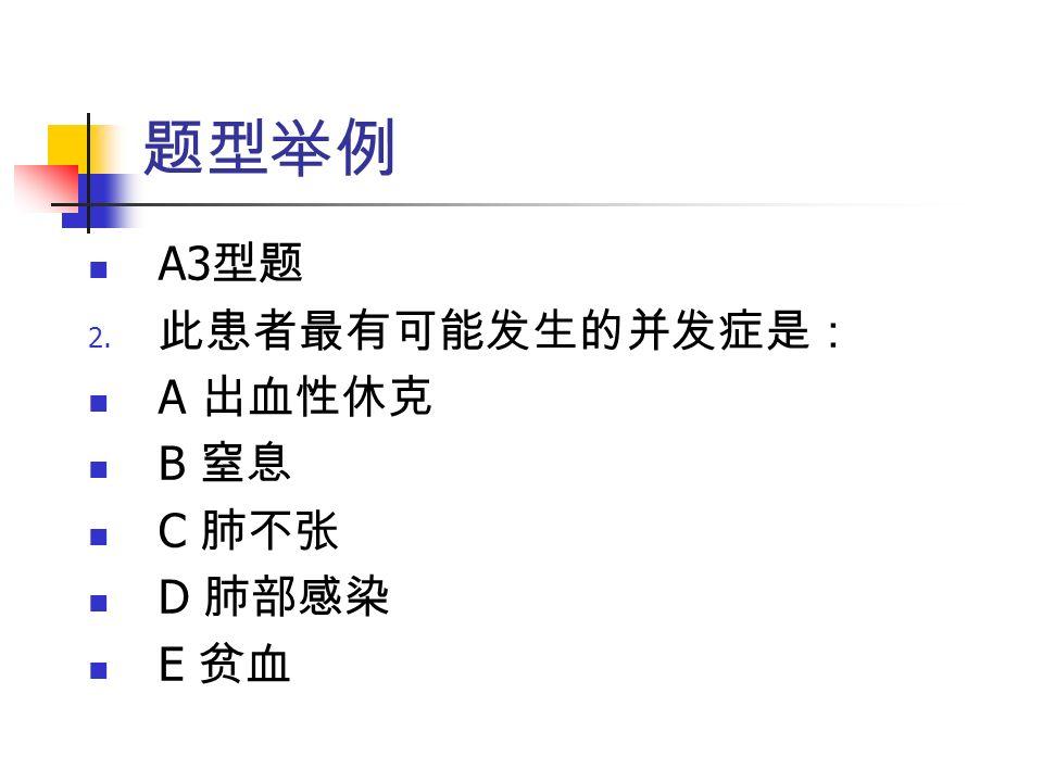 题型举例 A3 型题 2. 此患者最有可能发生的并发症是: A 出血性休克 B 窒息 C 肺不张 D 肺部感染 E 贫血