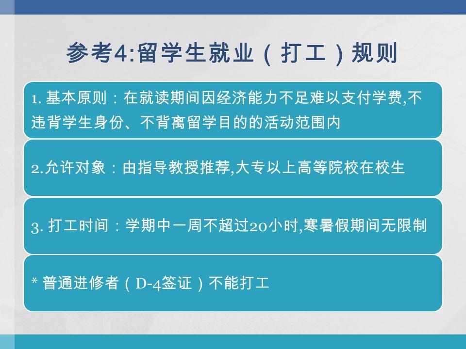 参考 4: 留学生就业(打工)规则 1. 基本原则:在就读期间因经济能力不足难以支付学费, 不 违背学生身份、不背离留学目的的活动范围内 2.