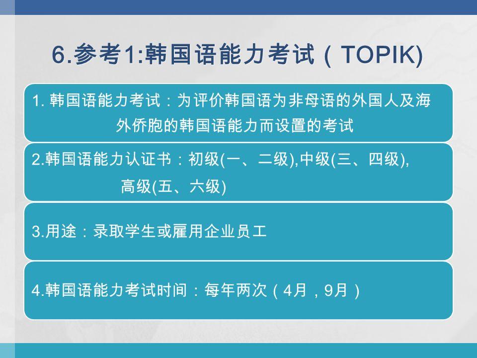 6. 参考 1: 韩国语能力考试( TOPIK) 1. 韩国语能力考试:为评价韩国语为非母语的外国人及海 外侨胞的韩国语能力而设置的考试 2.