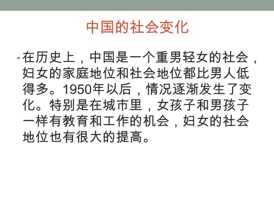 中国的社会变化 在历史上,中国是一个重男轻女的社会, 妇女的家庭地位和社会地位都比男人低 得多。 1950 年以后,情况逐渐发生了变 化。特别是在城市里,女孩子和男孩子 一样有教育和工作的机会,妇女的社会 地位也有很大的提高。