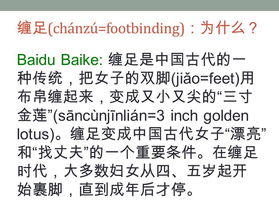 Baidu Baike: 缠足是中国古代的一 种传统,把女子的双脚 (jiǎo=feet) 用 布帛缠起来,变成又小又尖的 三寸 金莲 (sāncùnjīnlián=3 inch golden lotus) 。缠足变成中国古代女子 漂亮 和 找丈夫 的一个重要条件。在缠足 时代,大多数妇女从四、五岁起开 始裹脚,直到成年后才停。