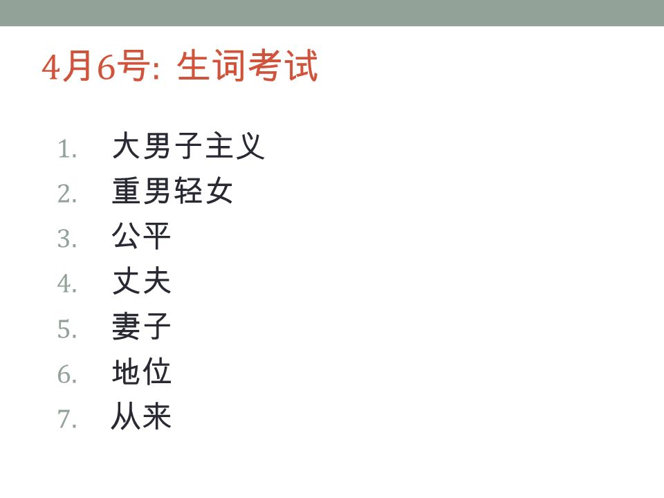 4 月 6 号 : 生词考试 1. 大男子主义 2. 重男轻女 3. 公平 4. 丈夫 5. 妻子 6. 地位 7. 从来