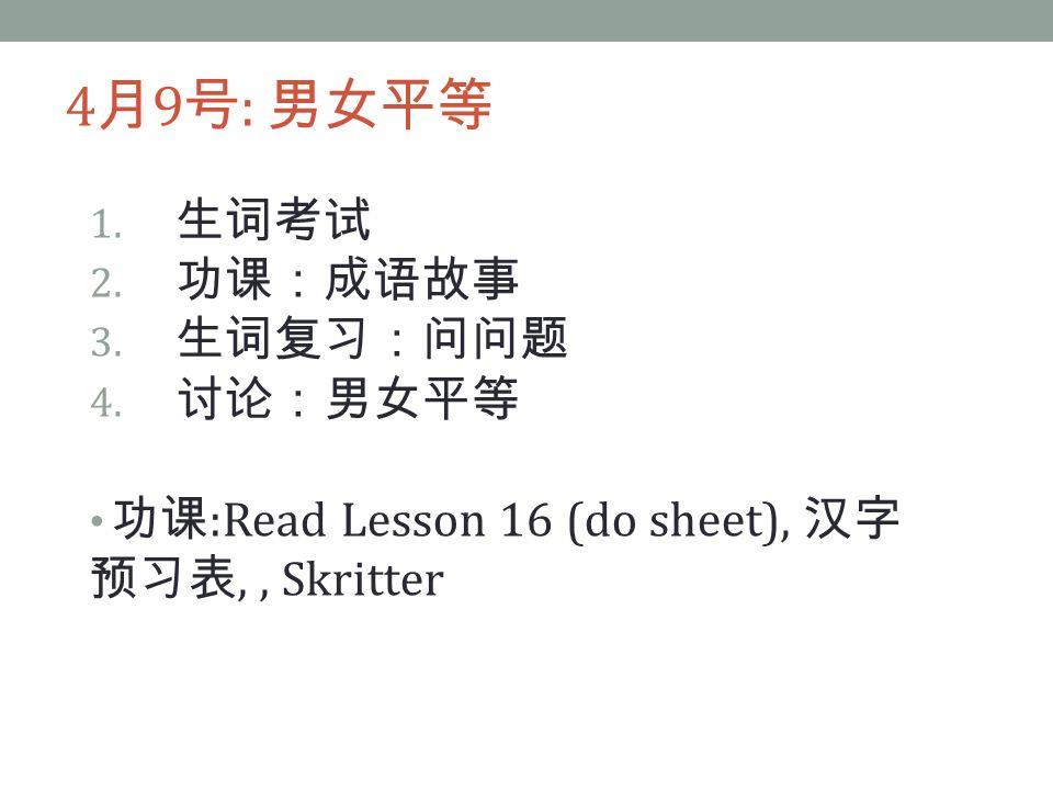 4 月 9 号 : 男女平等 1. 生词考试 2. 功课:成语故事 3. 生词复习:问问题 4.