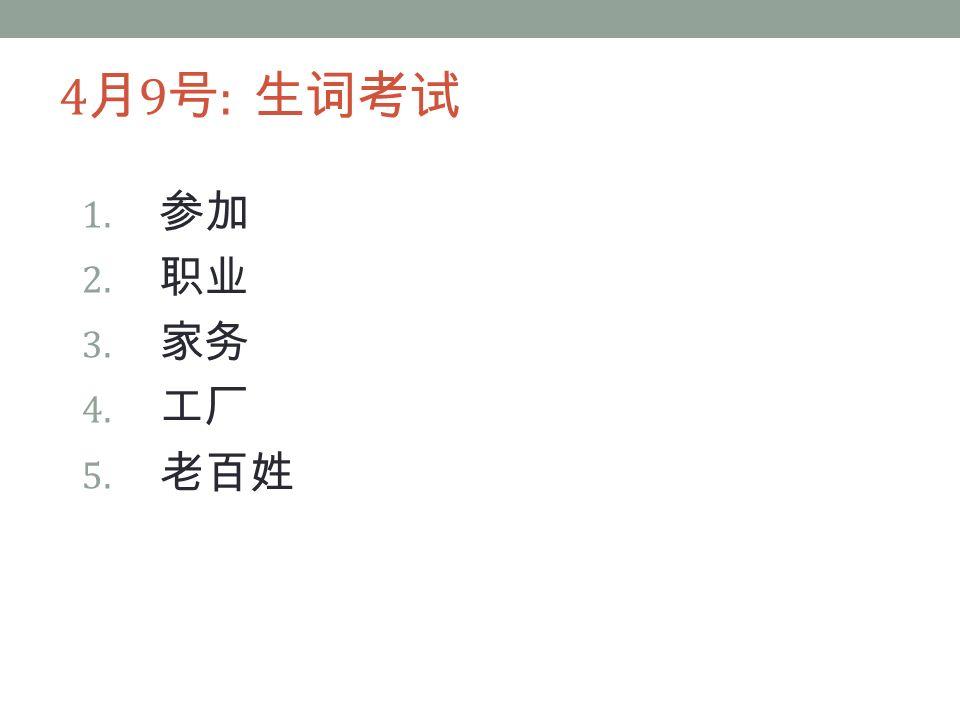 4 月 9 号 : 生词考试 1. 参加 2. 职业 3. 家务 4. 工厂 5. 老百姓