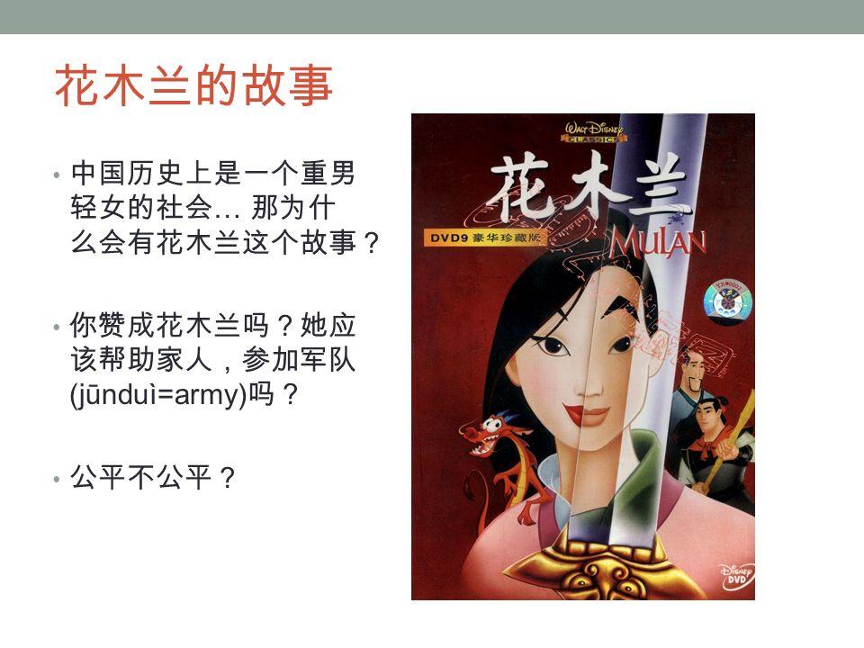 花木兰的故事 中国历史上是一个重男 轻女的社会 … 那为什 么会有花木兰这个故事? 你赞成花木兰吗?她应 该帮助家人,参加军队 (jūnduì=army) 吗? 公平不公平?