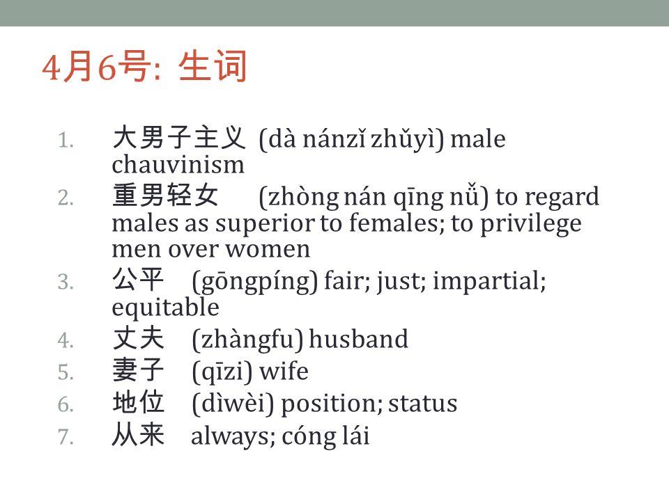 4 月 6 号 : 生词 1. 大男子主义 (dà nánzǐ zhǔyì) male chauvinism 2.