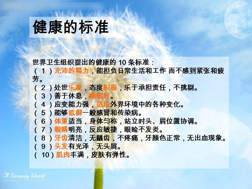 世界卫生组织提出的健康的 10 条标准: ( 1 )充沛的精力,能担负日常生活和工作 而不感到紧张和疲 劳。 ( 2 )处世乐观,态度积极,乐于承担责任,不挑剔。 ( 3 )善于休息,睡眠好。 ( 4 )应变能力强,适应外界环境中的各种变化。 ( 5 )能够抵御一般感冒和传染病。 ( 6 )体重适当,身体匀称,站立时头、肩位置协调。 ( 7 )眼睛明亮,反应敏捷,眼睑不发炎。 ( 8 )牙齿清洁,无龋齿,不疼痛,牙颜色正常,无出血现象。 ( 9 )头发有光泽,无头屑。 ( 10 )肌肉丰满,皮肤有弹性。 健康的标准