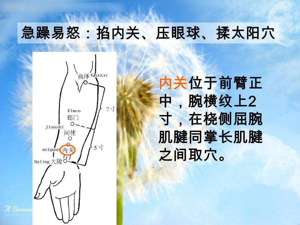 急躁易怒:掐内关、压眼球、揉太阳穴 内关位于前臂正 中,腕横纹上 2 寸,在桡侧屈腕 肌腱同掌长肌腱 之间取穴。