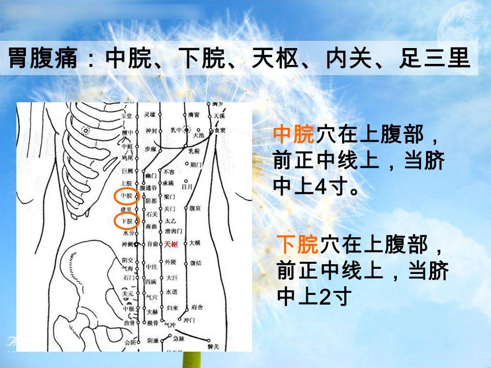 胃腹痛:中脘、下脘、天枢、内关、足三里 中脘穴在上腹部, 前正中线上,当脐 中上 4 寸。 下脘穴在上腹部, 前正中线上,当脐 中上 2 寸
