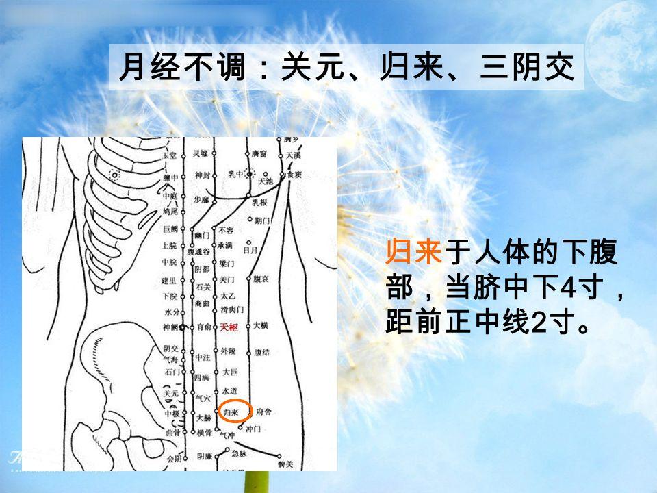 月经不调:关元、归来、三阴交 归来于人体的下腹 部,当脐中下 4 寸, 距前正中线 2 寸。