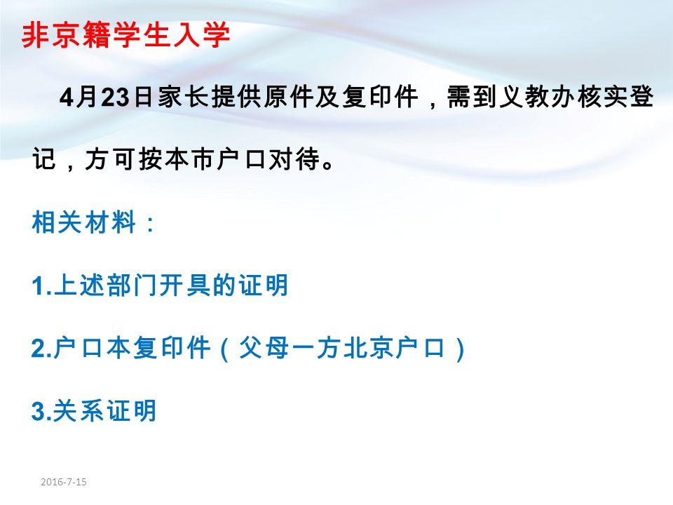 2016-7-15 非京籍学生入学 4 月 23 日家长提供原件及复印件,需到义教办核实登 记,方可按本市户口对待。 相关材料: 1.
