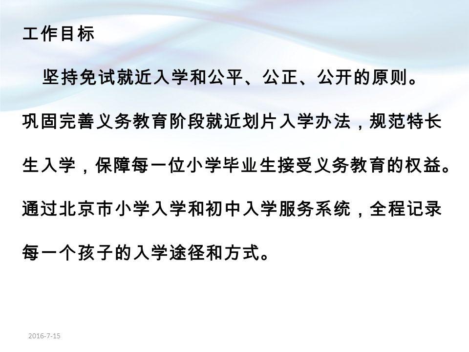工作目标 坚持免试就近入学和公平、公正、公开的原则。 巩固完善义务教育阶段就近划片入学办法,规范特长 生入学,保障每一位小学毕业生接受义务教育的权益。 通过北京市小学入学和初中入学服务系统,全程记录 每一个孩子的入学途径和方式。 2016-7-15