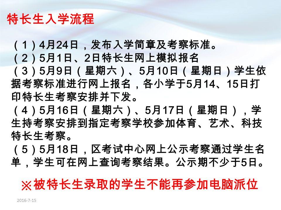 2016-7-15 特长生入学流程 ( 1 ) 4 月 24 日,发布入学简章及考察标准。 ( 2 ) 5 月 1 日、 2 日特长生网上模拟报名 ( 3 ) 5 月 9 日(星期六)、 5 月 10 日(星期日)学生依 据考察标准进行网上报名,各小学于 5 月 14 、 15 日打 印特长生考察安排并下发。 ( 4 ) 5 月 16 日(星期六)、 5 月 17 日(星期日),学 生持考察安排到指定考察学校参加体育、艺术、科技 特长生考察。 ( 5 ) 5 月 18 日,区考试中心网上公示考察通过学生名 单,学生可在网上查询考察结果。公示期不少于 5 日。 ※被特长生录取的学生不能再参加电脑派位