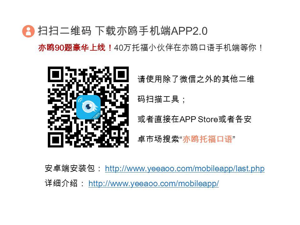 扫扫二维码 下载亦鸥手机端 APP2.0 请使用除了微信之外的其他二维 码扫描工具; 或者直接在 APP Store 或者各安 卓市场搜索 亦鸥托福口语 亦鸥 90 题豪华上线! 40 万托福小伙伴在亦鸥口语手机端等你! 安卓端安装包: http://www.yeeaoo.com/mobileapp/last.phphttp://www.yeeaoo.com/mobileapp/last.php 详细介绍: http://www.yeeaoo.com/mobileapp/http://www.yeeaoo.com/mobileapp/
