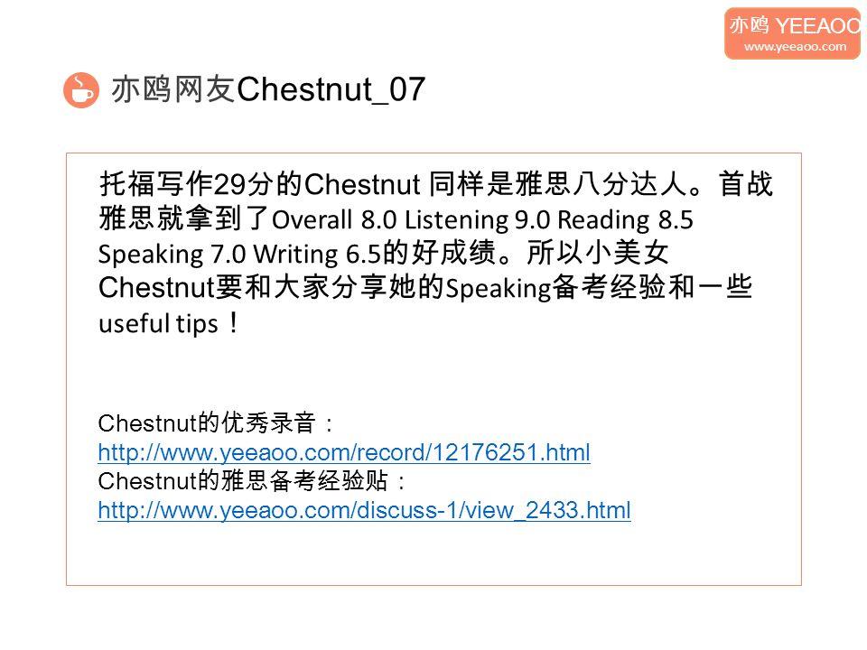 亦鸥网友 Chestnut_07 托福写作 29 分的 Chestnut 同样是雅思八分达人。首战 雅思就拿到了 Overall 8.0 Listening 9.0 Reading 8.5 Speaking 7.0 Writing 6.5 的好成绩。所以小美女 Chestnut 要和大家分享她的 Speaking 备考经验和一些 useful tips ! Chestnut 的优秀录音: http://www.yeeaoo.com/record/12176251.html Chestnut 的雅思备考经验贴: http://www.yeeaoo.com/discuss-1/view_2433.html 亦鸥 YEEAOO www.yeeaoo.com
